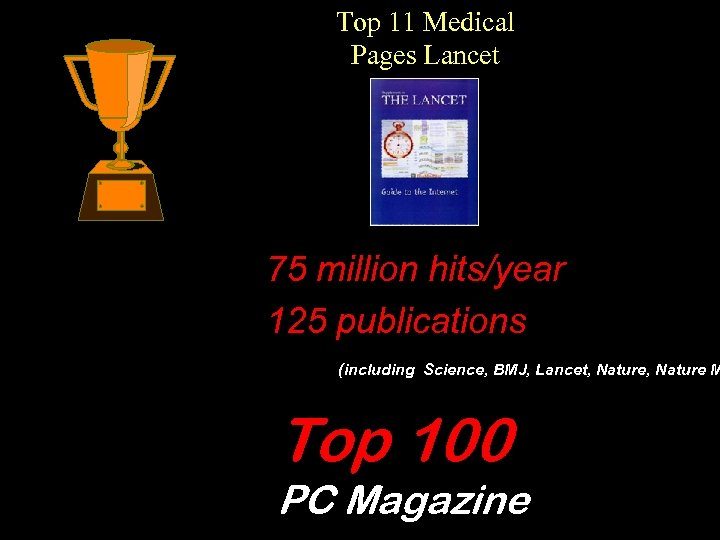 Top 11 Medical Pages Lancet 75 million hits/year 125 publications (including Science, BMJ, Lancet,