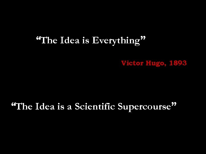 """The Idea is Everything"" Victor Hugo, 1893 ""The Idea is a Scientific Supercourse"""
