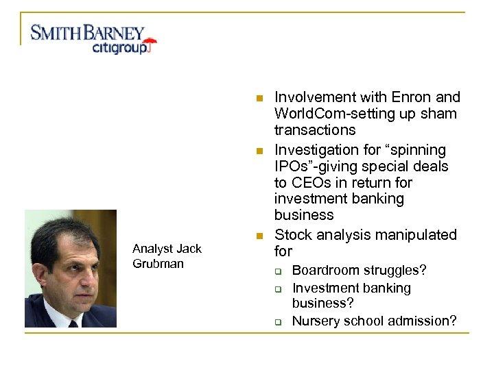 n n Analyst Jack Grubman n Involvement with Enron and World. Com-setting up sham