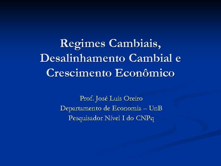 Regimes Cambiais, Desalinhamento Cambial e Crescimento Econômico Prof. José Luis Oreiro Departamento de Economia