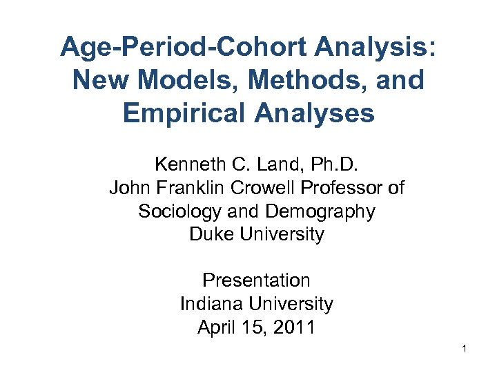 Age-Period-Cohort Analysis: New Models, Methods, and Empirical Analyses Kenneth C. Land, Ph. D. John
