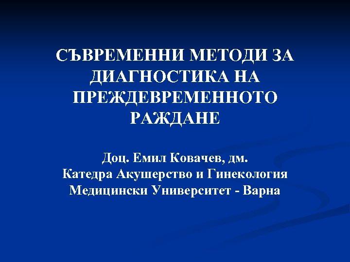 СЪВРЕМЕННИ МЕТОДИ ЗА ДИАГНОСТИКА НА ПРЕЖДЕВРЕМЕННОТО РАЖДАНЕ Доц. Емил Ковачев, дм. Катедра Акушерство и