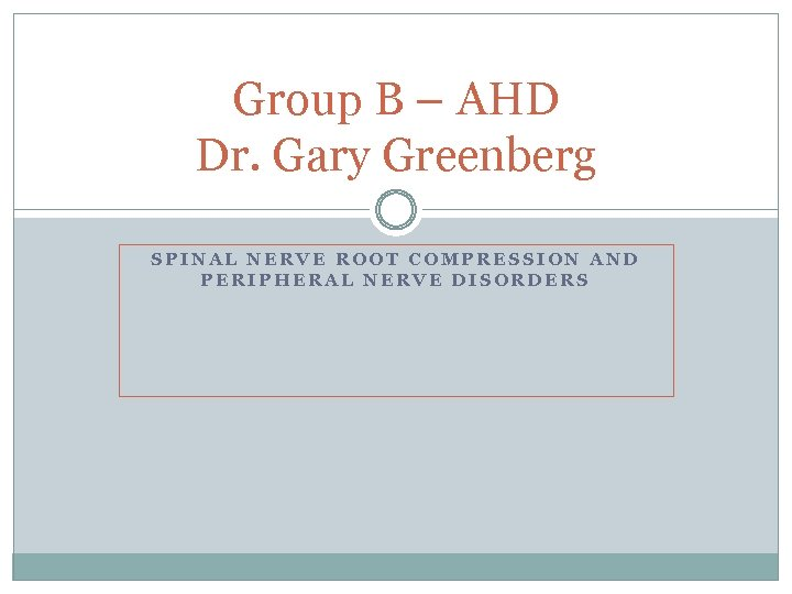 Group B – AHD Dr. Gary Greenberg SPINAL NERVE ROOT COMPRESSION AND PERIPHERAL NERVE
