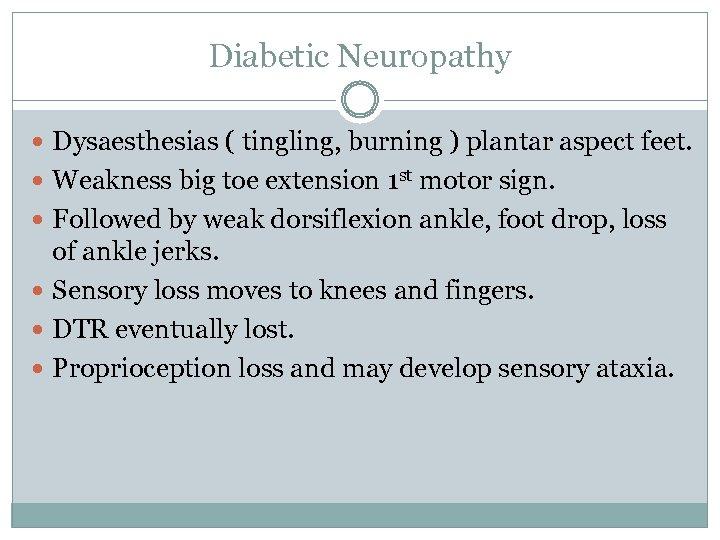 Diabetic Neuropathy Dysaesthesias ( tingling, burning ) plantar aspect feet. Weakness big toe extension