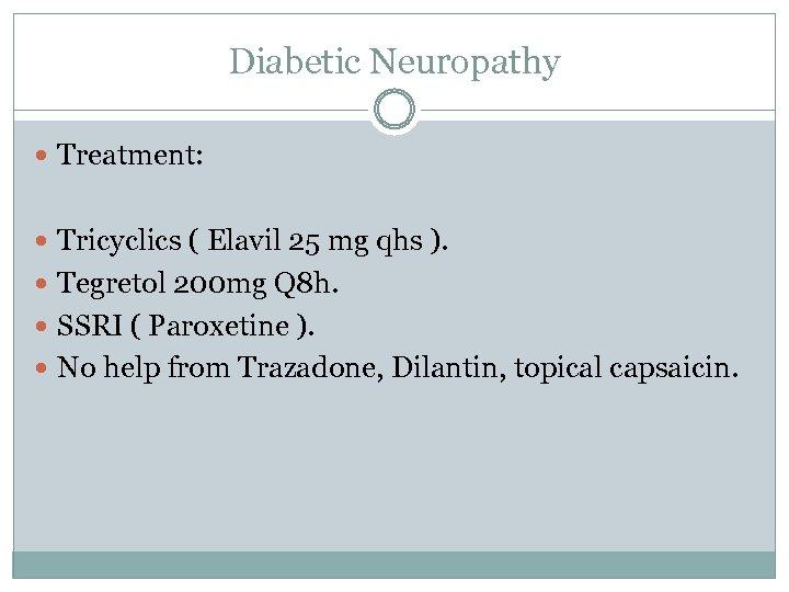 Diabetic Neuropathy Treatment: Tricyclics ( Elavil 25 mg qhs ). Tegretol 200 mg Q