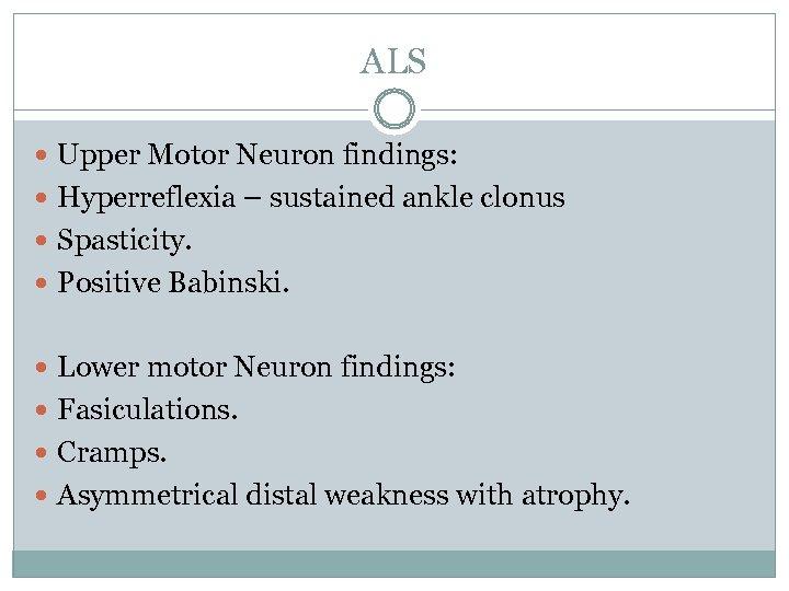 ALS Upper Motor Neuron findings: Hyperreflexia – sustained ankle clonus Spasticity. Positive Babinski. Lower