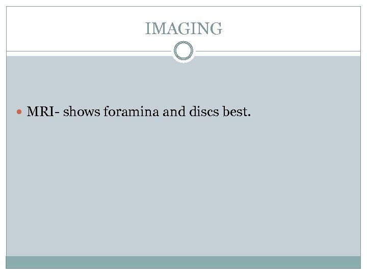 IMAGING MRI- shows foramina and discs best.
