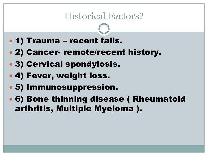Historical Factors? 1) Trauma – recent falls. 2) Cancer- remote/recent history. 3) Cervical spondylosis.