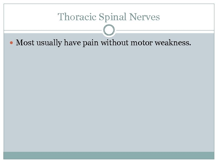 Thoracic Spinal Nerves Most usually have pain without motor weakness.
