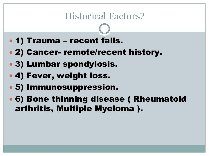 Historical Factors? 1) Trauma – recent falls. 2) Cancer- remote/recent history. 3) Lumbar spondylosis.