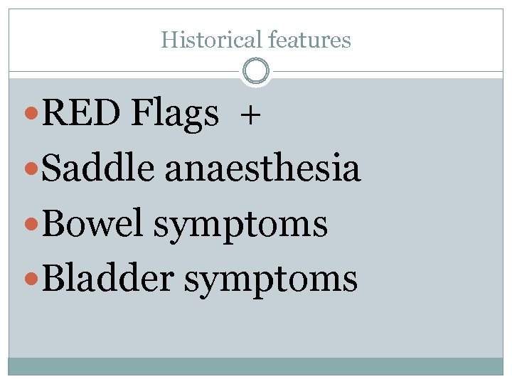 Historical features RED Flags + Saddle anaesthesia Bowel symptoms Bladder symptoms