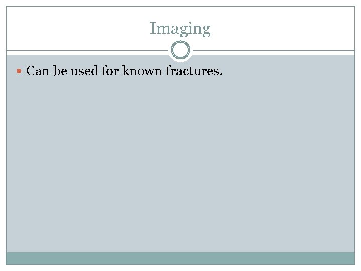 Imaging Can be used for known fractures.