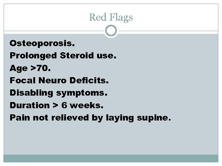 Red Flags Osteoporosis. Prolonged Steroid use. Age >70. Focal Neuro Deficits. Disabling symptoms. Duration