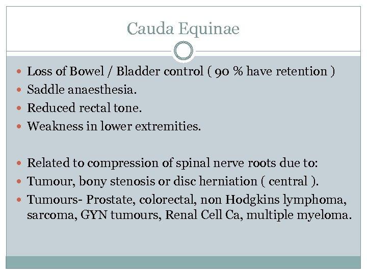 Cauda Equinae Loss of Bowel / Bladder control ( 90 % have retention )