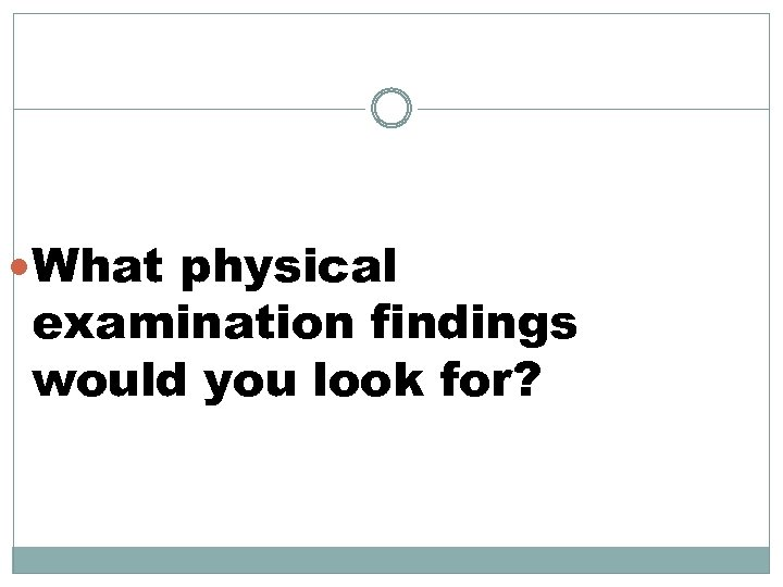 What physical examination findings would you look for?