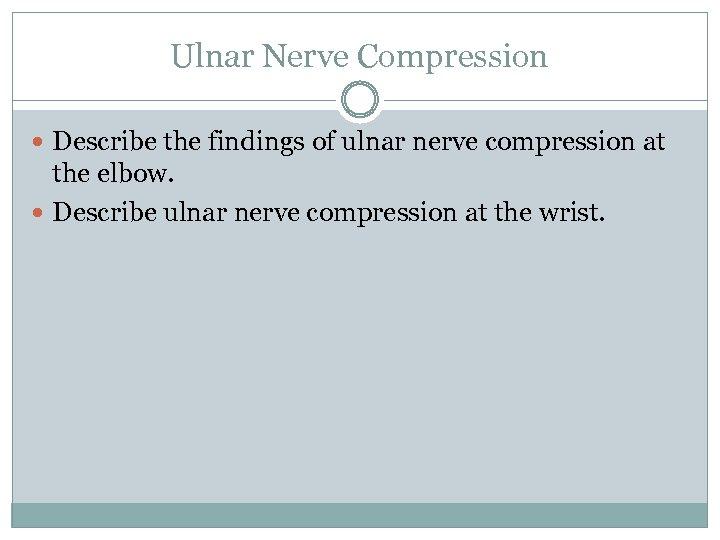 Ulnar Nerve Compression Describe the findings of ulnar nerve compression at the elbow. Describe