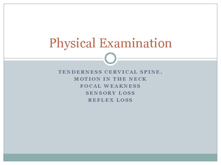 Physical Examination TENDERNESS CERVICAL SPINE. MOTION IN THE NECK FOCAL WEAKNESS SENSORY LOSS REFLEX