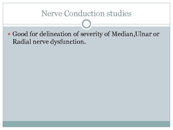 Nerve Conduction studies Good for delineation of severity of Median, Ulnar or Radial nerve