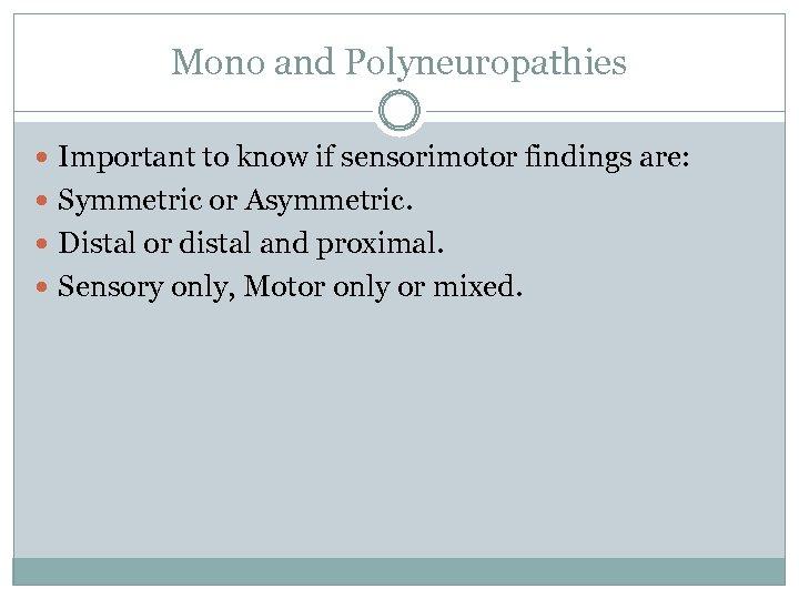 Mono and Polyneuropathies Important to know if sensorimotor findings are: Symmetric or Asymmetric. Distal
