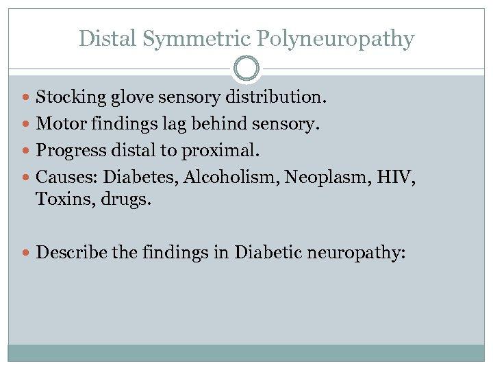 Distal Symmetric Polyneuropathy Stocking glove sensory distribution. Motor findings lag behind sensory. Progress distal