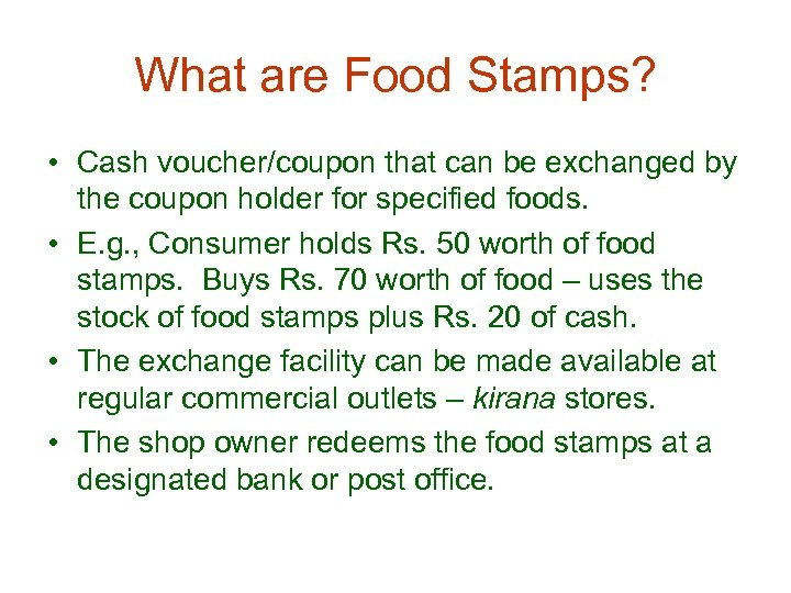 What are Food Stamps? • Cash voucher/coupon that can be exchanged by the coupon