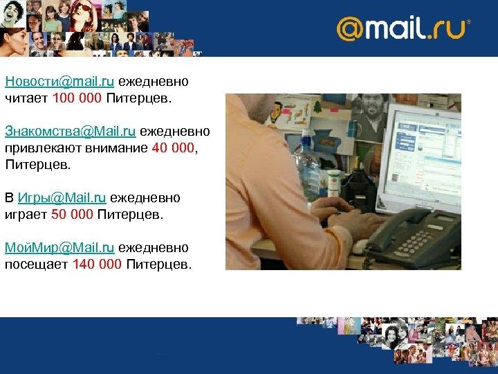 Новости@mail. ru ежедневно читает 100 000 Питерцев. Знакомства@Mail. ru ежедневно привлекают внимание 40 000,