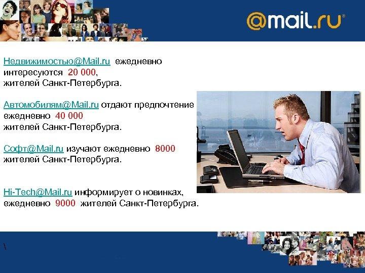 Недвижимостью@Mail. ru ежедневно интересуются 20 000, жителей Санкт-Петербурга. Автомобилям@Mail. ru отдают предпочтение ежедневно 40