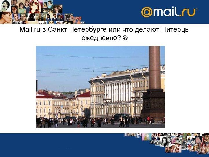 Mail. ru в Санкт-Петербурге или что делают Питерцы ежедневно?
