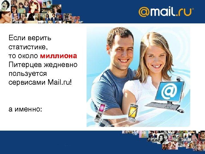 Если верить статистике, то около миллиона Питерцев жедневно пользуется сервисами Mail. ru! а именно: