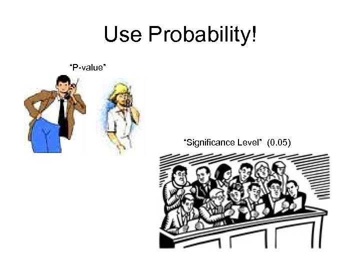 "Use Probability! ""P-value"" ""Significance Level"" (0. 05)"