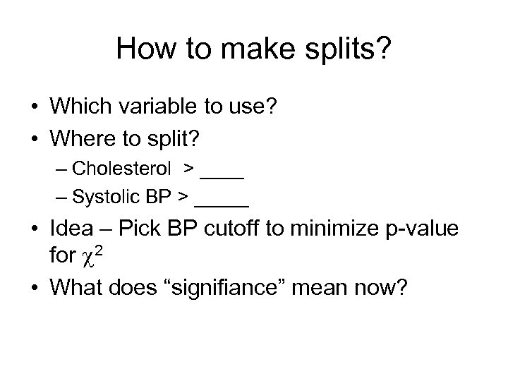 How to make splits? • Which variable to use? • Where to split? –