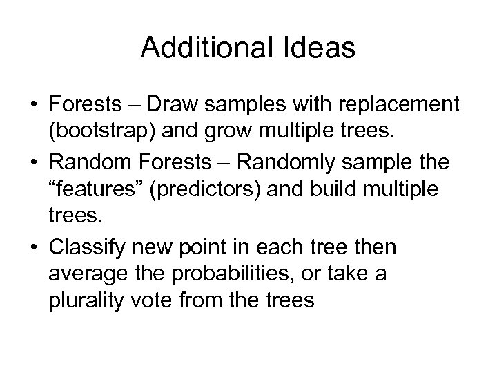 Additional Ideas • Forests – Draw samples with replacement (bootstrap) and grow multiple trees.