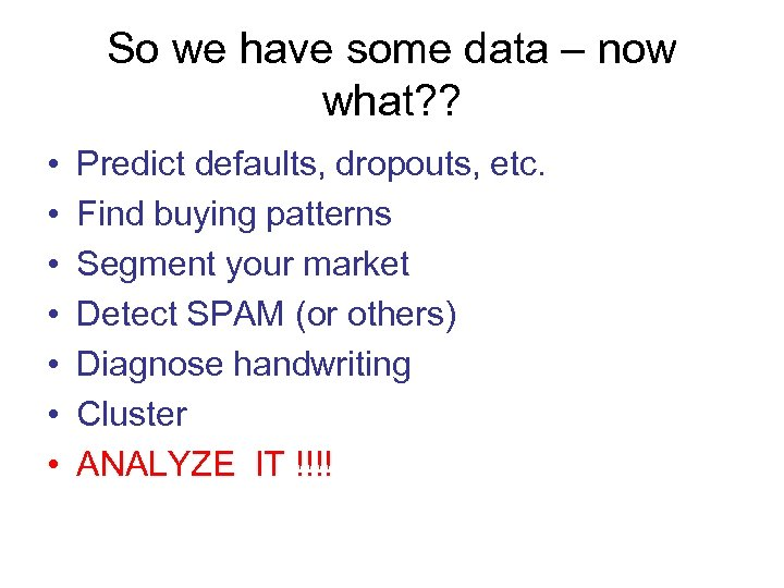So we have some data – now what? ? • • Predict defaults, dropouts,