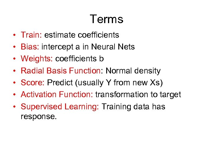 Terms • • Train: estimate coefficients Bias: intercept a in Neural Nets Weights: coefficients