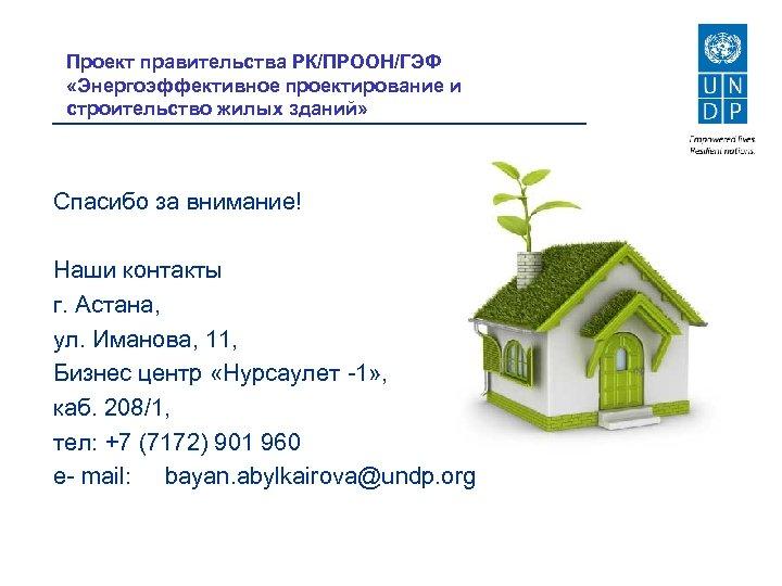 Проект правительства РК/ПРООН/ГЭФ «Энергоэффективное проектирование и строительство жилых зданий» Спасибо за внимание! Наши контакты