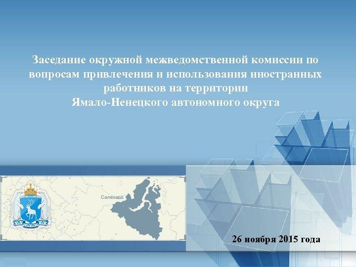 Заседание окружной межведомственной комиссии по вопросам привлечения и использования иностранных работников на территории Ямало-Ненецкого