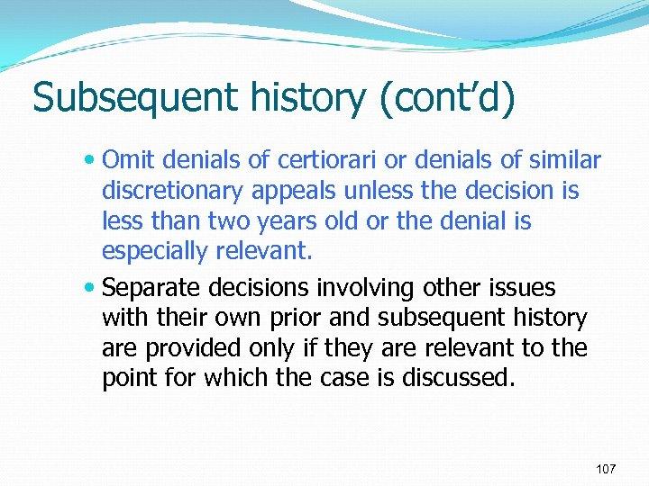 Subsequent history (cont'd) Omit denials of certiorari or denials of similar discretionary appeals unless