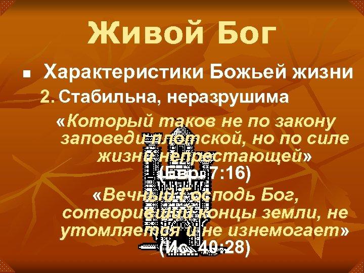 Живой Бог n Характеристики Божьей жизни 2. Стабильна, неразрушима «Который таков не по закону