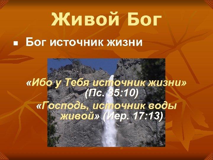 Живой Бог n Бог источник жизни «Ибо у Тебя источник жизни» (Пс. 35: 10)