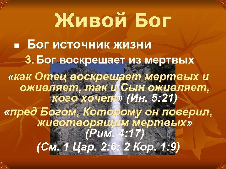 Живой Бог n Бог источник жизни 3. Бог воскрешает из мертвых «как Отец воскрешает