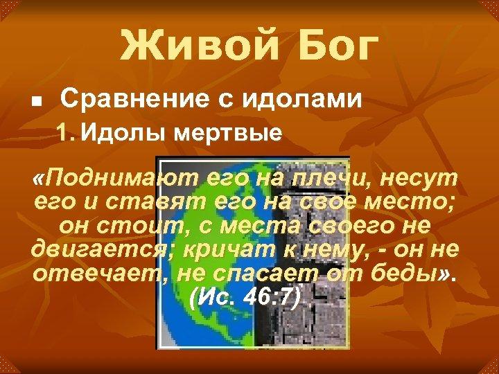Живой Бог n Сравнение с идолами 1. Идолы мертвые «Поднимают его на плечи, несут