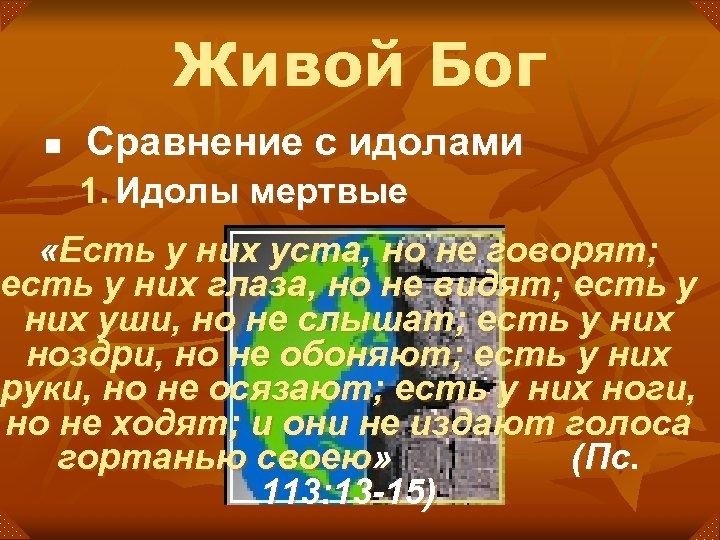 Живой Бог n Сравнение с идолами 1. Идолы мертвые «Есть у них уста, но