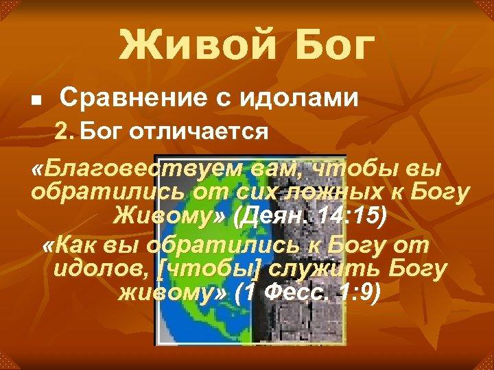 Живой Бог n Сравнение с идолами 2. Бог отличается «Благовествуем вам, чтобы вы обратились