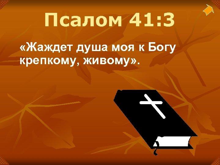 Псалом 41: 3 «Жаждет душа моя к Богу крепкому, живому» .
