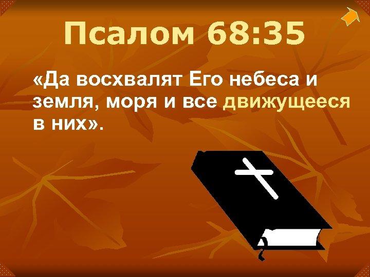 Псалом 68: 35 «Да восхвалят Его небеса и земля, моря и все движущееся в