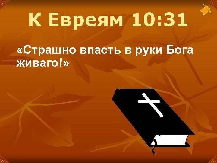 К Евреям 10: 31 «Страшно впасть в руки Бога живаго!»