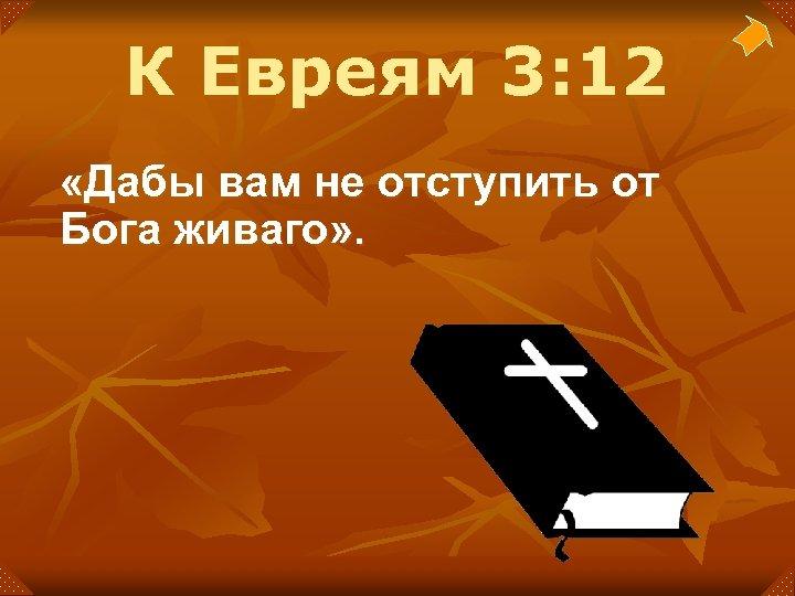 К Евреям 3: 12 «Дабы вам не отступить от Бога живаго» .
