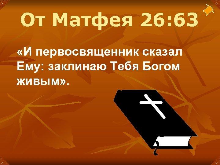 От Матфея 26: 63 «И первосвященник сказал Ему: заклинаю Тебя Богом живым» .