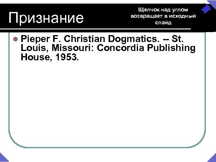 Признание l Pieper Щелчок над углом возвращает в исходный слайд F. Christian Dogmatics. --