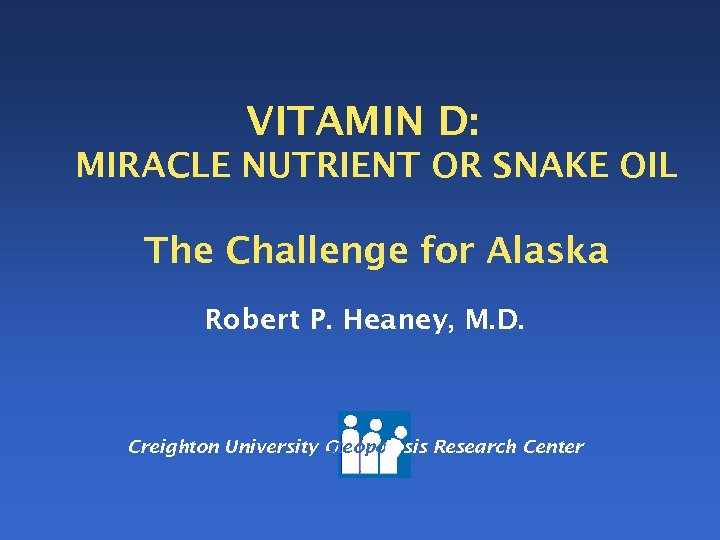 VITAMIN D: MIRACLE NUTRIENT OR SNAKE OIL The Challenge for Alaska Robert P. Heaney,